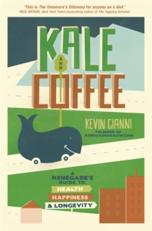 Kale and Coffee : A Renegade's Guide to Health, Happiness and Longevity, Paperback Book