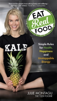 Eat Real Food : Simple Rules for Health, Happiness and Unstoppable Energy, Paperback Book