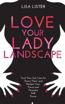 Love Your Lady Landscape : Trust Your Gut, Care for 'Down There' and Reclaim Your Fierce and Feminine SHE Power