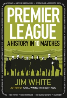 Premier League : A History in 10 Matches, Hardback Book