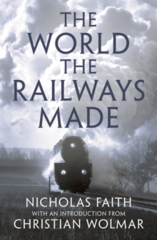 The World the Railways Made : Christian Wolmar's Railway Library, Hardback Book