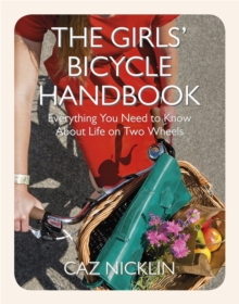 The Girls' Bicycle Handbook : Everything You Need to Know About Life on Two Wheels, Paperback Book