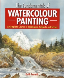 The Fundamentals of Watercolour Painting : A Complete Course in Techniques, Subjects and Styles, Paperback Book