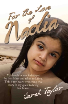 For the Love of Nadia : My Daughter Was Kidnapped by Her Father and Taken to Libya. This is My Heart-wrenching True Story of My Quest to Bring Her Home., Paperback Book