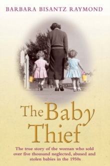 The Baby Thief : The True Story of the Woman Who Sold Over Five Thousand Neglected, Abused and Stolen Babies in the 1950s., Paperback Book