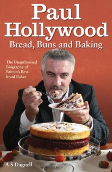 Paul Hollywood - Bread, Buns and Baking : The Unauthorised Biography of Britain's Best-loved Baker, Hardback Book