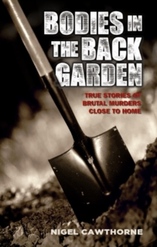 Bodies in the Back Garden : True Stories of Brutal Murders Close to Home, Paperback / softback Book