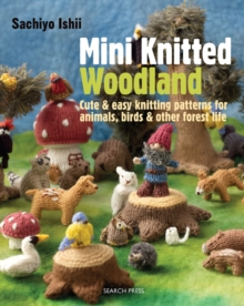 Mini Knitted Woodland : Cute & Easy Knitting Patterns for Animals, Birds and Other Forest Life, Paperback Book