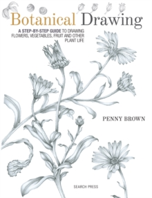 Botanical Drawing : A Step-by-Step Guide to Drawing Flowers, Vegetables, Fruit and Other Plant Life, Paperback / softback Book