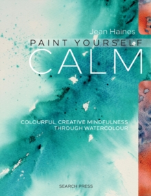 Paint Yourself Calm : Colourful, Creative Mindfulness Through Watercolour, Paperback / softback Book