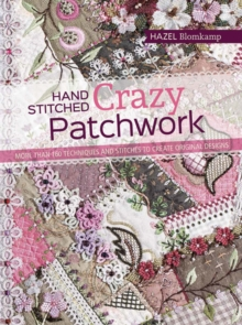 Hand-Stitched Crazy Patchwork : More Than 160 Techniques and Stitches to Create Original Designs, Paperback Book