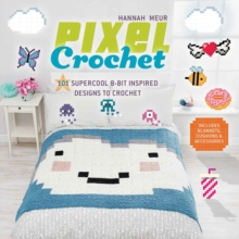 Pixel Crochet : 101 Supercool 8-Bit Inspired Designs to Crochet - Includes Blankets, Cushions & Accessories, Paperback Book