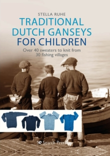 Traditional Dutch Ganseys for Children : Over 40 Sweaters to Knit from 30 Fishing Villages, Hardback Book