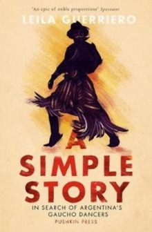 A Simple Story : In Search of Argentina's Gaucho Dancers, Paperback / softback Book