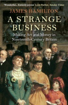 A Strange Business : Making Art and Money in Nineteenth-Century Britain, Paperback Book