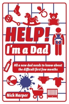 Help! I'm a Dad : All a new dad needs to know about the difficult first few months, Paperback Book