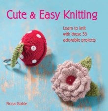 Cute & Easy Knitting : Learn to Knit with Over 35 Adorable Projects, Paperback Book