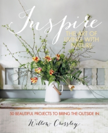 Inspire: The Art of Living with Nature : 50 Beautiful Projects to Bring the Outside in, Hardback Book