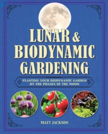 Lunar and Biodynamic Gardening : Planting Your Biodynamic Garden by the Phases of the Moon, Hardback Book
