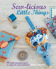 Sew-Licious Little Things : 35 Zakka Sewing Projects to Make Life More Beautiful, Hardback Book