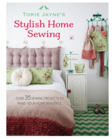 Torie Jayne's Stylish Home Sewing : Over 35 Sewing Projects to Make Your Home Beautiful, Hardback Book