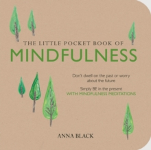 The Little Pocket Book of Mindfulness : Don'T Dwell on the Past or Worry About the Future, Simply be in the Present with Mindfulness Meditations