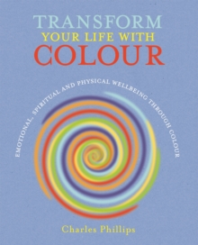 Transform Your Life with Colour : Discover Health, Healing and Happiness Through Colour, Paperback Book