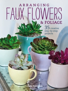 Arranging Faux Flowers and Foliage : 35 Creative Step-by-Step Projects, Paperback / softback Book