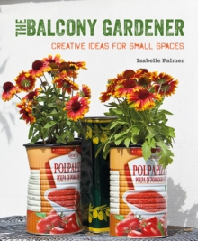 The Balcony Gardener : Creative Ideas for Small Spaces, Paperback / softback Book