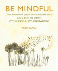 Be Mindful : Don'T Dwell on the Past or Worry About the Future, Simply be in the Present with Mindfulness Meditations