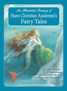 An Illustrated Treasury of Hans Christian Andersen's Fairy Tales : The Little Mermaid, Thumbelina, the Princess and the Pea and Many More Classic Stories, Hardback Book