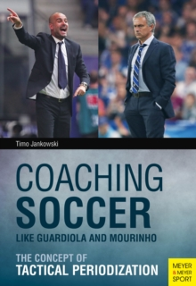 Coaching Soccer Like Guardiola and Mourinho : The Concept of Tactical Periodization, Paperback Book