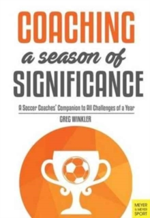 Coaching a Season of Significance : A Soccer Coaches' Companion to All Challenges of a Year