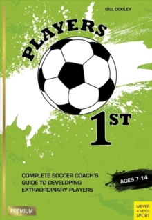 Players 1st : Complete Soccer Coach's Guide to Developing Extraordinary Players, Ages 7-14, Paperback Book