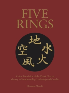 Five Rings : The Classic Text on Mastery in Swordsmanship, Leadership and Conflict: A New Translation