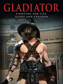 Gladiator : Fighting for Life, Glory and Freedom, Hardback Book