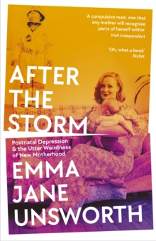 After the Storm : Postnatal Depression and the Utter Weirdness of New Motherhood
