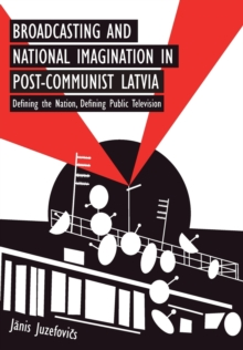 Broadcasting and National Imagination in Post-Communist Latvia : Defining the Nation, Defining Public Television, Paperback / softback Book