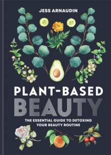 Plant-Based Beauty : The Essential Guide to Detoxing Your Beauty Routine, Hardback Book