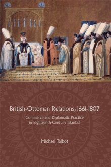 British-Ottoman Relations, 1661-1807 - Commerce and Diplomatic Practice in Eighteenth-Century Istanbul, Hardback Book