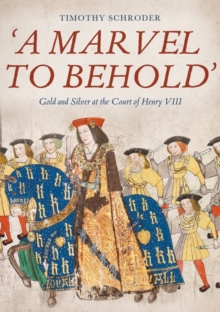 `A Marvel to Behold`: Gold and Silver at the Court of Henry VIII, Hardback Book