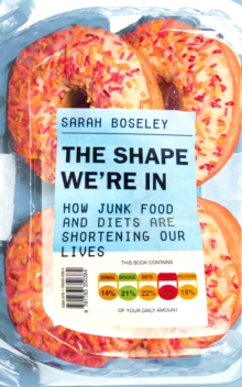 The Shape We're In : How Junk Food and Diets are Shortening Our Lives, Paperback Book