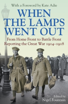 When the Lamps Went out : From Home Front to Battle Front Reporting the Great War 1914-18, Hardback Book