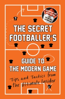 The Secret Footballer's Guide to the Modern Game : Tips and Tactics from the Ultimate Insider, Paperback Book