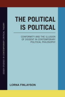 The Political is Political : Conformity and the Illusion of Dissent in Contemporary Political Philosophy, Hardback Book