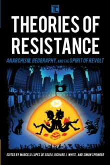 Theories of Resistance : Anarchism, Geography, and the Spirit of Revolt, Paperback / softback Book