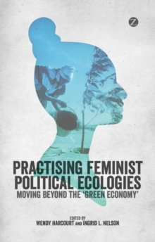 Practising Feminist Political Ecologies : Moving Beyond the 'Green Economy', Paperback / softback Book
