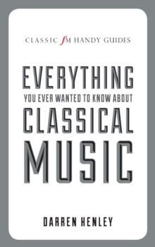 The Classic FM Handy Guide to Everything You Ever Wanted to Know About Classical Music, Hardback Book