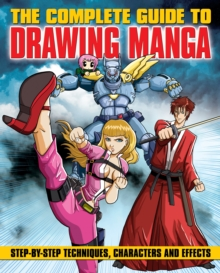 The Complete Guide to Drawing Manga : Step-by-Step Techniques, Characters and Effects, Paperback Book