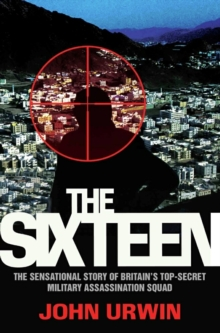 The Sixteen : The Sensational Story of Britain's Top-Secret Military Assassination Squad, Paperback Book